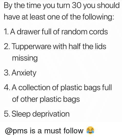 Memes, Anxiety, and The Following: By the time you turn 30 you should  have at least one of the following:  1.A drawer full of random cords  2. Tupperware with half the lids  missing  3. Anxiety  4. A collection of plastic bags full  of other plastic bags  5. Sleep deprivation @pms is a must follow 😂