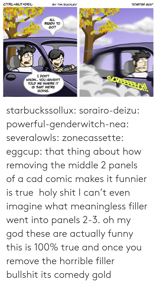 "Funny, God, and Oh My God: BY TIM BUCKLEY  ""STARTER GUIN  ALL  READY TO  GO?  I DON'T  KNOW... YOu HAVEN'T  TOLD ME WHERE IT  IS THAT WE'RE  GOING starbuckssollux: sorairo-deizu:  powerful-genderwitch-nea:  severalowls:  zonecassette:  eggcup: that thing about how removing the middle 2 panels of a cad comic makes it funnier is true  holy shit  I can't even imagine what meaningless filler went into panels 2-3.  oh my god these are actually funny    this is 100% true and once you remove the horrible filler bullshit its comedy gold"