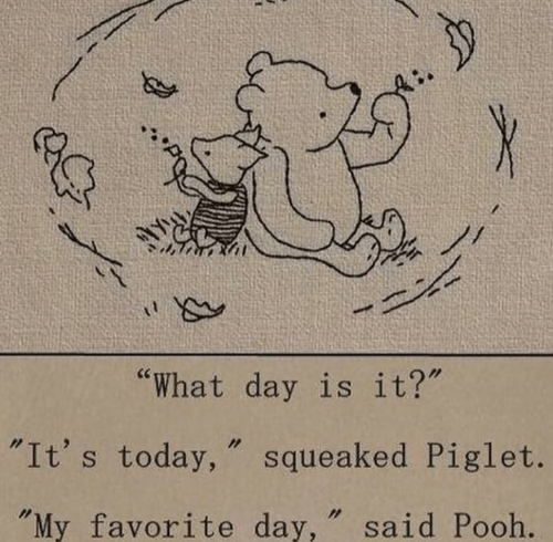 """Today, Day, and Piglet: by  """"What day is it?""""  """"It's today, squeaked Piglet.  """"My favorite day, """" said Pooh."""