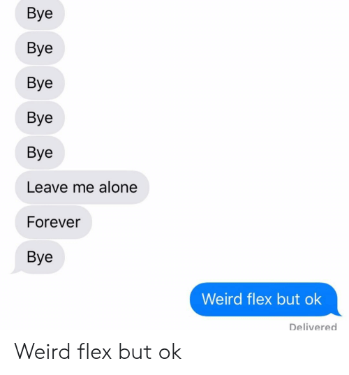 bye bye: Bye  Bye  Bye  Bye  Bye  Leave me alone  Forever  Bye  Weird flex but ok  Delivered Weird flex but ok