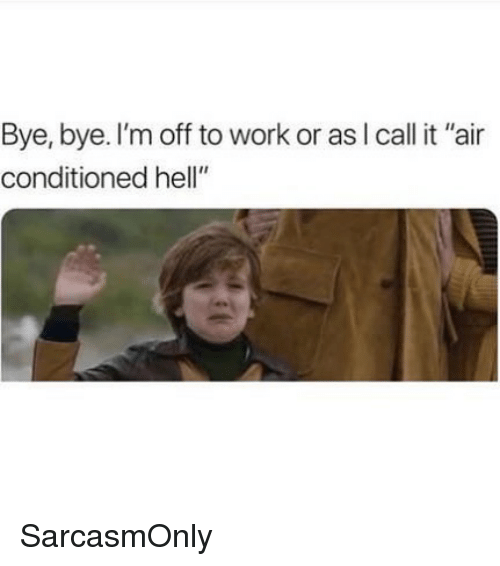 "bye bye: Bye, bye. I'm off to work or asl call it ""air  conditioned hell"" SarcasmOnly"