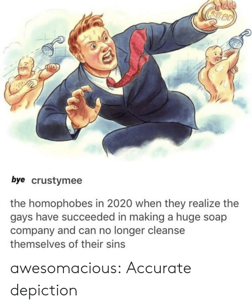 depiction: bye crustymee  the homophobes in 2020 when they realize the  gays have succeeded in making a huge soap  company and can no longer cleanse  themselves of their sins awesomacious:  Accurate depiction
