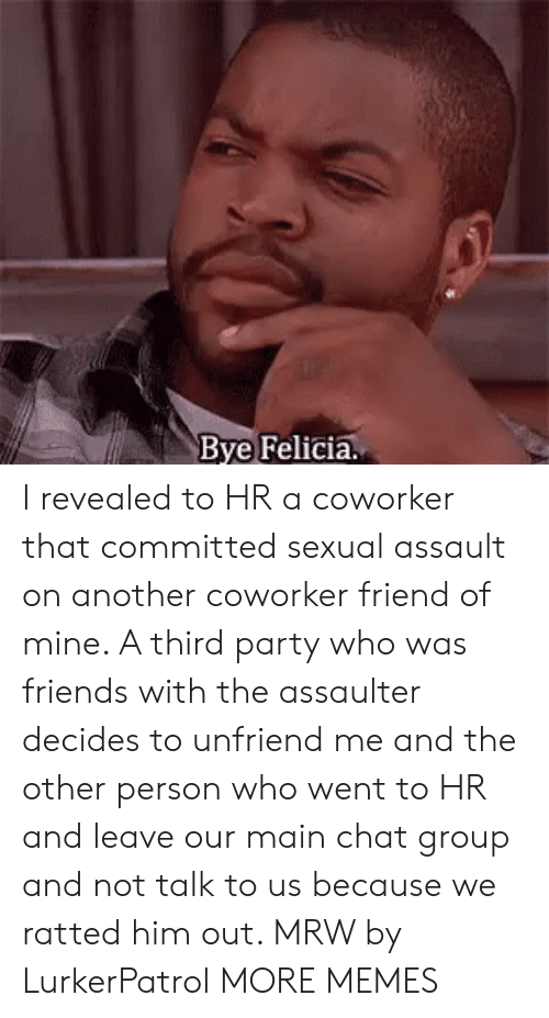 Third Party: Bye Felicia. I revealed to HR a coworker that committed sexual assault on another coworker friend of mine. A third party who was friends with the assaulter decides to unfriend me and the other person who went to HR and leave our main chat group and not talk to us because we ratted him out. MRW by LurkerPatrol MORE MEMES