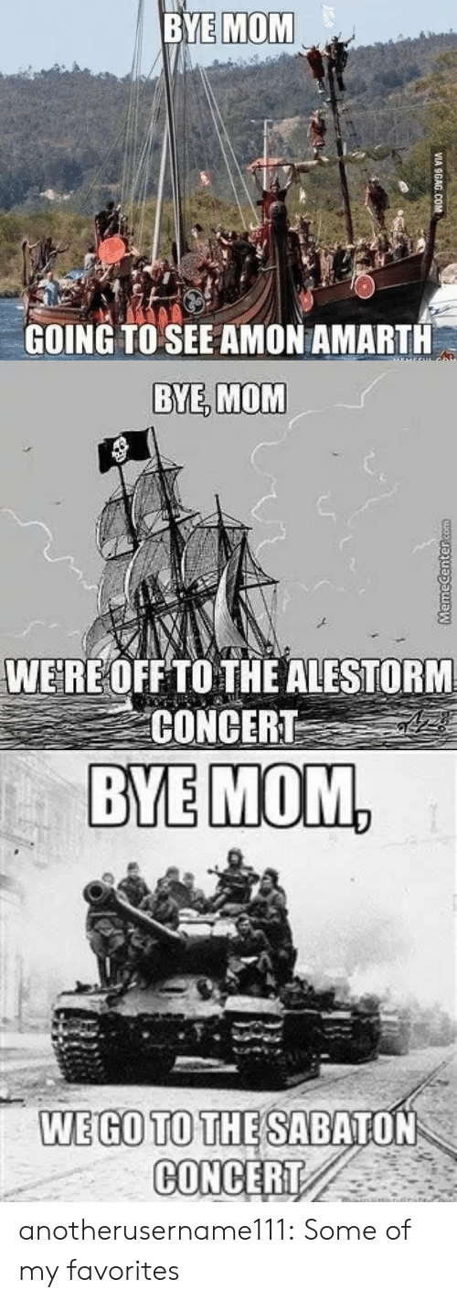 Bye Mom: BYE MOM  GOING TO SEE AMON AMARTH  VIA 9GAG.COM   BYE, MOM  WERE OFF TO THE ALESTORM  CONCERT   BYE MOM,  WEGO TO THE SABATON  CONCERT anotherusername111:  Some of my favorites
