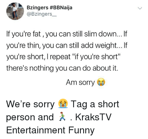 "Funny, Memes, and Sorry: Bzingers #BBNaija  @Bzingers_  If you're fat, you can still slim down... If  you're thin, you can still add weight... If  you're short, I repeat ""if you're short""  there's nothing you can do about it.  Am sorry We're sorry 😭 Tag a short person and 🏃🏽 . KraksTV Entertainment Funny"