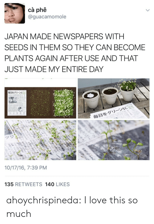 Again After: cà phê  @guacamomole  JAPAN MADE NEWSPAPERS WITH  SEEDS IN THEM SO THEY CAN BECOME  PLANTS AGAIN AFTER USE AND THAT  JUST MADE MY ENTIRE DAY  毎日をグリーンに  毎日をグリーンに  ツジ  10/17/16, 7:39 PM  135 RETWEETS 140 LIKES  >  క్ల  20ne ahoychrispineda: I love this so much
