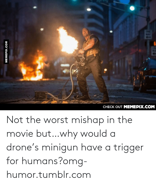 minigun: CНЕCK OUT MЕМЕРIХ.COM  МЕМЕРIХ.сом  162 Not the worst mishap in the movie but…why would a drone's minigun have a trigger for humans?omg-humor.tumblr.com