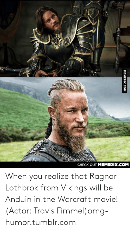 Ragnar Lothbrok: CНЕCK OUT MЕМЕРIХ.COM  МЕМЕРIХ.СOм When you realize that Ragnar Lothbrok from Vikings will be Anduin in the Warcraft movie! (Actor: Travis Fimmel)omg-humor.tumblr.com