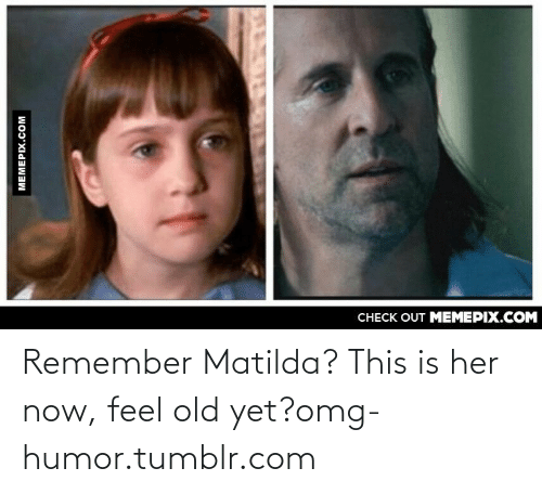 Her Now: CНECK OUT MЕМЕРIХ.COM  МЕМЕРIХ.Сом Remember Matilda? This is her now, feel old yet?omg-humor.tumblr.com