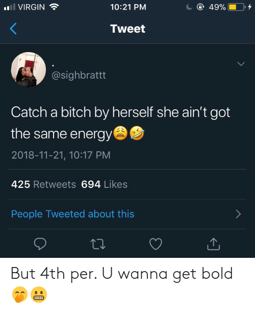 Bitch, Energy, and Virgin: C 49%  VIRGIN  10:21 PM  Tweet  @sighbrattt  Catch a bitch by herself she ain't got  the same energy  2018-11-21, 10:17 PM  425 Retweets 694 Likes  People Tweeted about this But 4th per. U wanna get bold🤭😬