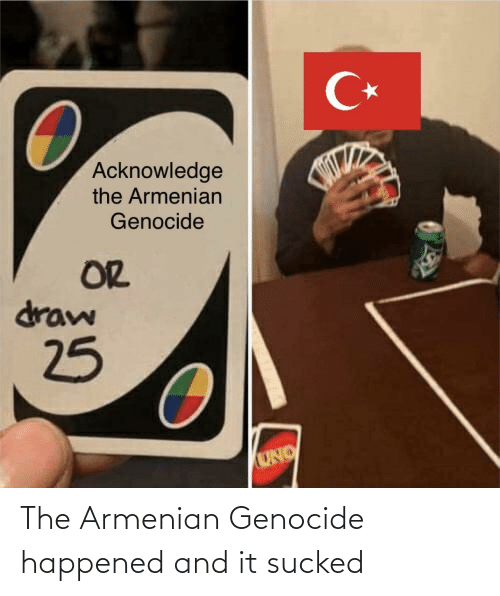 genocide: C*  Acknowledge  the Armenian  Genocide  OR  draw  25  UNO The Armenian Genocide happened and it sucked