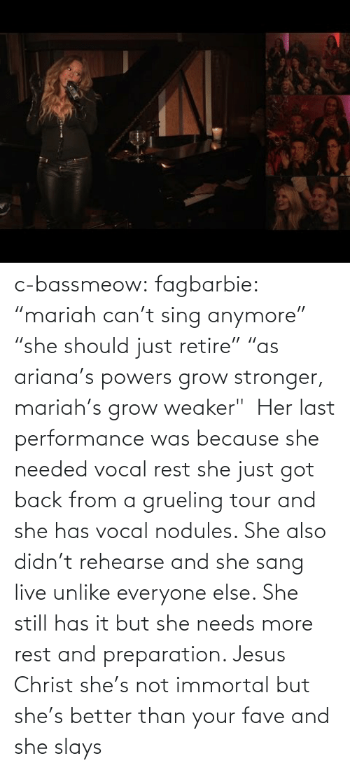 "Her Last: c-bassmeow:  fagbarbie:  ""mariah can't sing anymore"" ""she should just retire"" ""as ariana's powers grow stronger, mariah's grow weaker""     Her last performance was because she needed vocal rest she just got back from a grueling tour and she has vocal nodules. She also didn't rehearse and she sang live unlike everyone else. She still has it but she needs more rest and preparation. Jesus Christ she's not immortal but she's better than your fave and she slays"