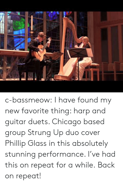 duets: c-bassmeow: I have found my new favorite thing: harp and guitar duets. Chicago based group Strung Up duo cover Phillip Glass in this absolutely stunning performance. I've had this on repeat for a while.  Back on repeat!