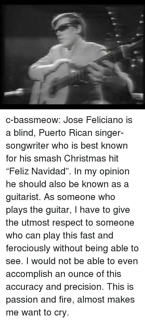 """Christmas, Fire, and Respect: c-bassmeow:  Jose Feliciano is a blind, Puerto Rican singer-songwriter who is best known for his smash Christmas hit """"Feliz Navidad"""". In my opinion he should also be known as a guitarist. As someone who plays the guitar, I have to give the utmost respect to someone who can play this fast and ferociously without being able to see. I would not be able to even accomplish an ounce of this accuracy and precision. This is passion and fire, almost makes me want to cry."""
