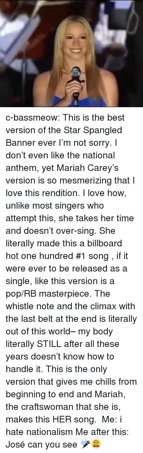 whistle: c-bassmeow:  This is the best version of the Star Spangled Banner ever I'm not sorry. I don't even like the national anthem, yet Mariah Carey's version is so mesmerizing that I love this rendition. I love how, unlike most singers who attempt this, she takes her time and doesn't over-sing. She literally made this a billboard hot one hundred #1 song , if it were ever to be released as a single, like this version is a pop/RB masterpiece. The whistle note and the climax with the last belt at the end is literally out of this world– my body literally STILL after all these years doesn't know how to handle it. This is the only version that gives me chills from beginning to end and Mariah, the craftswoman that she is, makes this HER song.  Me: i hate nationalism Me after this: José can you see 🎤😩