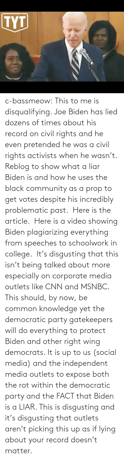 Rights: c-bassmeow: This to me is disqualifying. Joe Biden has lied dozens of times about his record on civil rights and he even pretended he was a civil rights activists when he wasn't. Reblog to show what a liar Biden is and how he uses the black community as a prop to get votes despite his incredibly problematic past.   Here is the article.   Here is a video showing Biden plagiarizing everything from speeches to schoolwork in college.   It's disgusting that this isn't being talked about more especially on corporate media outlets like CNN and MSNBC. This should, by now, be common knowledge yet the democratic party gatekeepers will do everything to protect Biden and other right wing democrats. It is up to us (social media) and the independent media outlets to expose both the rot within the democratic party and the FACT that Biden is a LIAR. This is disgusting and it's disgusting that outlets aren't picking this up as if lying about your record doesn't matter.