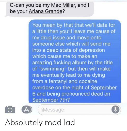 """ariana grande: C-can you be my Mac Miller, and I  be your Ariana Grande?  You mean by that that we'll date for  a little then you'lI leave me cause of  my drug issue and move onto  someone else which will send me  into a deep state of depression  which cause me to make an  amazing fucking album by the title  of """"swimming"""" but then will make  me eventually lead to me dying  from a fentanyl and cocaine  overdose on the night of September  6 and being pronounced dead on  September 7th?  iMessage Absolutely mad lad"""