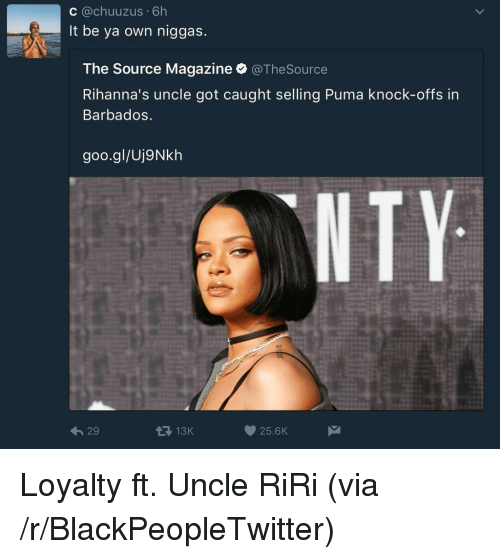 Blackpeopletwitter, Puma, and Source Magazine: C @chuuzus 6h  It be ya own niggas.  The Source Magazine @TheSource  Rihanna's uncle got caught selling Puma knock-offs in  Barbados.  goo.gl/Uj9Nkh  NTY  29  13K  25.6K <p>Loyalty ft. Uncle RiRi (via /r/BlackPeopleTwitter)</p>