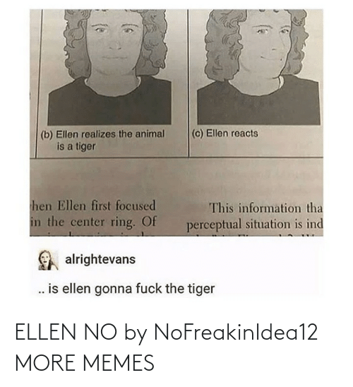 ring: (c) Ellen reacts  (b) Ellen realizes the animal  is a tiger  hen Ellen first focused  This information tha  in the center ring. Of  perceptual situation is ind  alrightevans  . is ellen gonna fuck the tiger ELLEN NO by NoFreakinIdea12 MORE MEMES