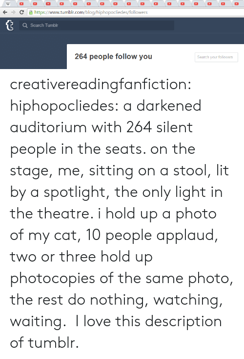Staging: + C https://www.tumblr.com/blog/hiphopocliedes/followers  Search Tumblr  264 people follow you  Search your followers creativereadingfanfiction:  hiphopocliedes:  a darkened auditorium with 264 silent people in the seats. on the stage, me, sitting on a stool, lit by a spotlight, the only light in the theatre. i hold up a photo of my cat, 10 people applaud, two or three hold up photocopies of the same photo, the rest do nothing, watching, waiting.   I love this description of tumblr.