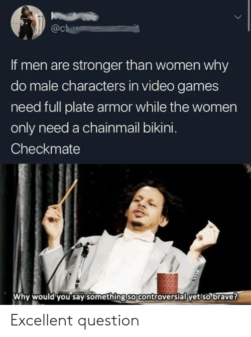 Men Are: @c  If men are stronger than women why  do male characters in video games  need full plate armor while the women  only need a chainmail bikini.  Checkmate  Why would you say something so controversial yet so brave? Excellent question
