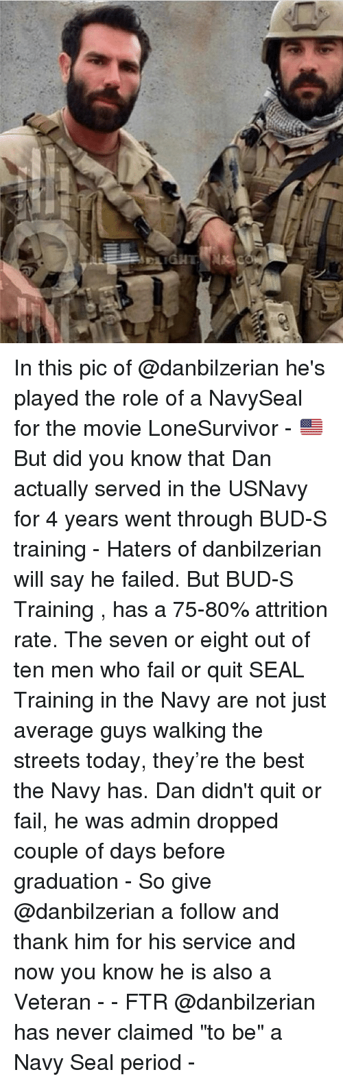 "Fail, Memes, and Period: C In this pic of @danbilzerian he's played the role of a NavySeal for the movie LoneSurvivor - 🇺🇸But did you know that Dan actually served in the USNavy for 4 years went through BUD-S training - Haters of danbilzerian will say he failed. But BUD-S Training , has a 75-80% attrition rate. The seven or eight out of ten men who fail or quit SEAL Training in the Navy are not just average guys walking the streets today, they're the best the Navy has. Dan didn't quit or fail, he was admin dropped couple of days before graduation - So give @danbilzerian a follow and thank him for his service and now you know he is also a Veteran - - FTR @danbilzerian has never claimed ""to be"" a Navy Seal period -"