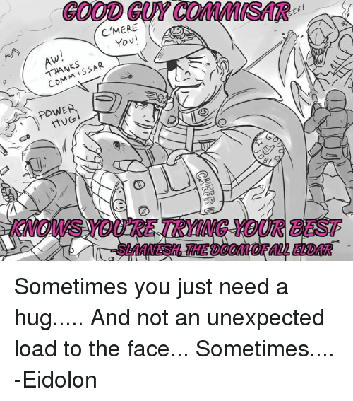 Unexpectancy: (C MERE  You  THANKS  HUGI Sometimes you just need a hug.....  And not an unexpected load to the face...  Sometimes....  -Eidolon