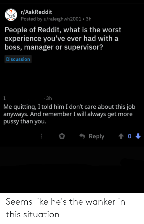 Pussy, Reddit, and The Worst: C r/AskReddit  Posted by u/raleighwh2001 • 3h  People of Reddit, what is the worst  experience you've ever had with a  boss, manager or supervisor?  Discussion  3h  Me quitting, I told him I don't care about this job  anyways. And remember I will always get more  pussy than you.  Reply Seems like he's the wanker in this situation