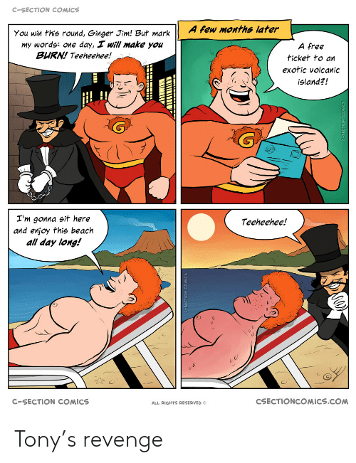 Revenge: C-SECTION COMICS  A few months later  You win this round, Ginger Jim! But mark  my words: one day, I will make you  BURN! Teeheehee!  A free  ticket to an  exotic volcanic  island?!  I'm gonna sit here  and enjoy this beach  all day long!  Teeheehee!  CSECTIONCOMICS.COM  C-SECTION COMICS  ALL RIGHTS RESERVED Tony's revenge