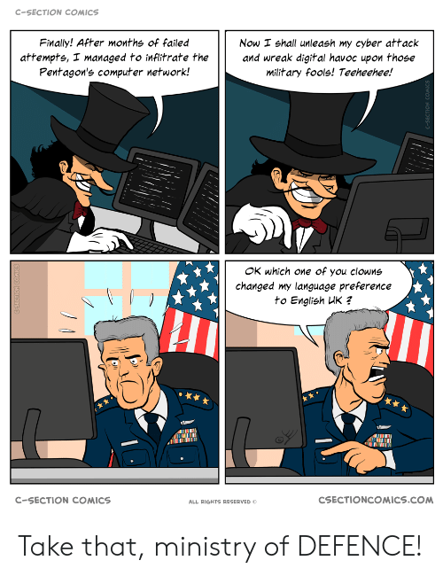 Clowns, Computer, and Military: C-SECTION COMICS  Finally! After months of failed  Now I shall unleash my cyber attack  and wreak digital havoc upon those  military fools! Teeheehee!  attempts, I managed to inflitrate the  Pentagon's computer network!  OK which one of you clowns  changed my language preference  to English UK ?  CSECTIONCOMICS.COM  C-SECTION COMICS  ALL RIGHTS RESERVED Take that, ministry of DEFENCE!