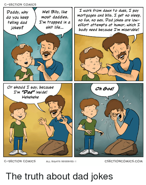 """Hehehehe: C-SECTION COMICS  I work from dawn to dusk, I pay  Well Billy, like  do you keepmost daddies,  I'm trapped in  Daddy, why  mortgages and bills. I get no sleep,  effort attempts at humor, which  badly need because I'm miserable!  O fun, no sex. Dad jokes are low-  jokes?  shit life...  Or should I say, because  I'm """"Dad"""" inside!  Hehehehe  Oh God!  C-SECTION COMICS  ALL RIGHTS RESERVED ©  CSECTIONCOMICS.COM The truth about dad jokes"""