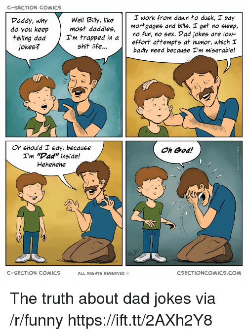 """Hehehehe: C-SECTION COMICS  I work from dawn to dusk, I pay  Well Billy, like  do you keepmost daddies,  I'm trapped in  Daddy, why  mortgages and bills. I get no sleep,  effort attempts at humor, which  badly need because I'm miserable!  O fun, no sex. Dad jokes are low-  jokes?  shit life...  Or should I say, because  I'm """"Dad"""" inside!  Hehehehe  Oh God!  C-SECTION COMICS  ALL RIGHTS RESERVED ©  CSECTIONCOMICS.COM The truth about dad jokes via /r/funny https://ift.tt/2AXh2Y8"""
