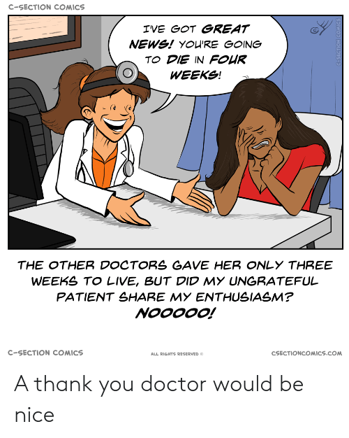 Enthusiasm: C-SECTION COMICS  IVE GOT GREAT  NEWS! YOU'RE GOING  TO DIE IN FOUR  WEEKS!  THE OTHER DOCTORS GAVE HER ONLY THREE  WEEKS TO LIVE, BUT DID MY UNGRATEFUL  PATIENT SHARE MY ENTHUSIASM?  NOOOOO!  C-SECTION COMICS  CSECTIONCOMICS.COM  ALL RIGHTS RESERVED O A thank you doctor would be nice