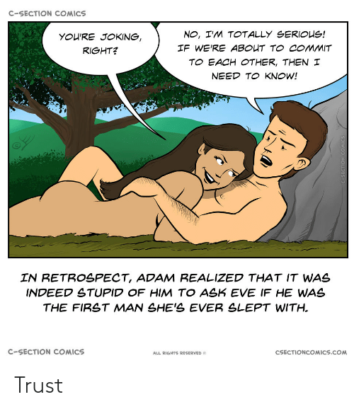 If He: C-SECTION COMICS  NO, I'M TOTALLY SERIOUS!  YOU'RE JOKING,  IF WE'RE ABOUT TO COMMIT  RIGHT?  TO EACH OTHER, THEN I  NEED TO KNOW!  IN RETROSPECT, ADAM REALIZED THAT IT WAS  INDEED STUPID OF HIM TO ASK EVE IF HE WAS  THE FIRST MAN SHE'S EVER SLEPT WITH.  C-SECTION COMICS  CSECTIONCOMICS.COM  ALL RIGHTS RESERVED O Trust