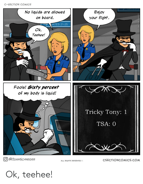 tsa: C-SECTION COMICS  No liquide are allowed  ои board.  Еnjoy  your flight.  GATES 21-25  Ok.  Teehee!  17  Fools! Sixty percent  of my body is liquid!  Tricky Tony: 1  TSA: 0  O@IDANSCHNEIDER  CSECTIONCOMICS.COM  ALL RIGHTS RESERVED O  wO NC  bas- Ok, teehee!