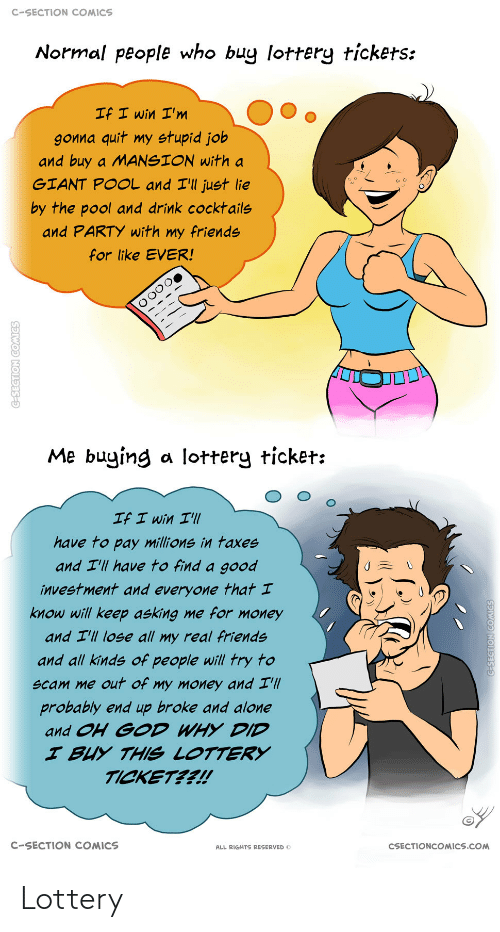 Millions: C-SECTION COMICS  Normal people who buy lottery tickets:  If I win I'm  gonna quit my stupid job  and buy a MANSION with a  GIANT POOL and I'll just lie  by the pool and drink cocktails  and PARTY with my friends  for like EVER!  Me buying a lottery ticket:  If I win I'll  have to pay millions in taxes  and I'll have to find a good  investment and everyone that I  know will keep asking me for money  and I'll lose all my real friends  and all kinds of people will try to  scam me out of my money and I'll  probably end up broke and alone  and OH GOD WHY DID  I BUY THIS LOTTERY  TICKET??!  C-SECTION COMICS  CSECTIONCOMICS.COM  ALL RIGHTS RESERVED O  C-SECTION COMICS  G-SEGTION COMICS Lottery