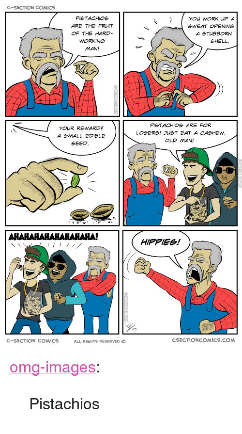 """hippies: C-SECTION COMICS  PISTACHIOS  ARE THE FR IT  OF THE HARD  WORKING  MAN!  gWEAT OPENING  SHELL  PlgTACHIOg ARE FOR  YOUR REWARD?  A SMALL EDIBLE  SEED  OLD MAN!  너  HIPPIES!  C-SECTION COMICS  ALL RIGHTS RESERVED C  CSECTIONCOMICS.COM <p><a href=""""https://omg-images.tumblr.com/post/163751703677/pistachios"""" class=""""tumblr_blog"""">omg-images</a>:</p>  <blockquote><p>Pistachios</p></blockquote>"""