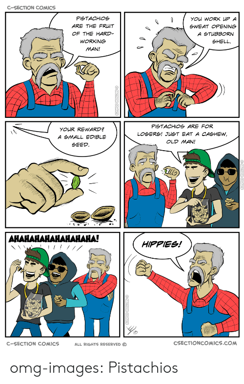 hippies: C-SECTION COMICS  PISTACHIOS  ARE THE FR IT  OF THE HARD  WORKING  MAN!  gWEAT OPENING  SHELL  PlgTACHIOg ARE FOR  YOUR REWARD?  A SMALL EDIBLE  SEED  OLD MAN!  너  HIPPIES!  C-SECTION COMICS  ALL RIGHTS RESERVED C  CSECTIONCOMICS.COM omg-images:  Pistachios