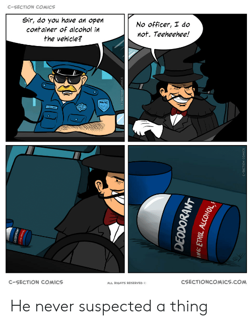 Reserved: C-SECTION COMICS  Sir, do you have an open  No officer, I do  container of alcohol in  not. Teeheehee!  the vehicle?  POLIKE  CSECTIONCOMICS.COM  C-SECTION COMICS  ALL RIGHTS RESERVED O  EODOKANT  DEODORANT He never suspected a thing