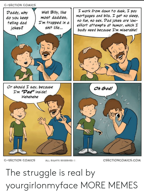 """Hehehehe: C-SECTION COMICS  work from dawn to dusk, pay  mortgagee and bills. I get no sleep,  Mo fun, no sex. Vad jokes are low-  effort attempts at humor, which I  badly need because I'm miserable!  Daddy, why  do you keep  telling dad Tm trapped in a  Well Billy, like  most daddies,  jokes?  shit life...  け け  Or should I say, because  I'm """"Dad"""" inside!  Hehehehe  Oh God!  C-SECTION COMICS  ALL RIGHTS RESERVED  CSECTIONCOMICS.COM The struggle is real by yourgirlonmyface MORE MEMES"""