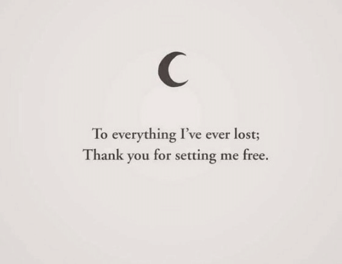 Lost, Thank You, and Free: C  To everything I've ever lost;  Thank you for setting me free.