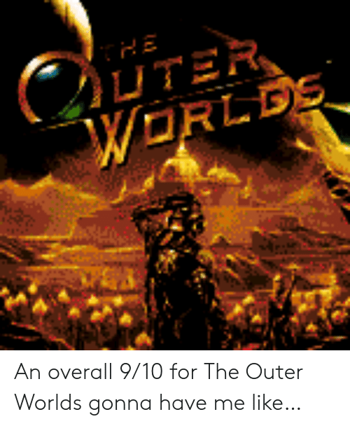 9 10: C  UTER  WORLDS An overall 9/10 for The Outer Worlds gonna have me like…