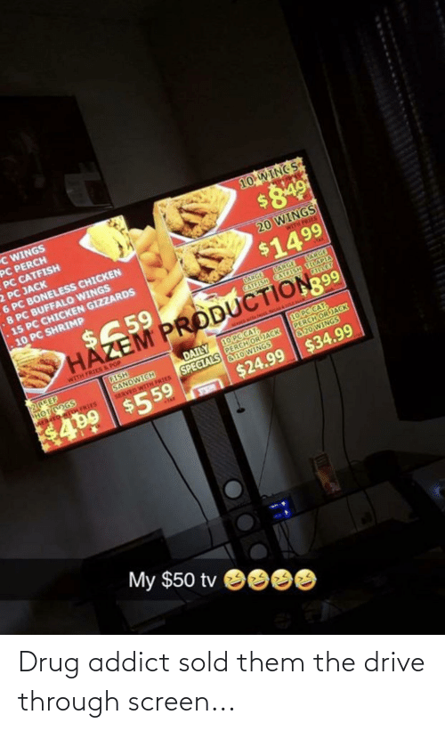 Catfished, Pop, and Buffalo: C WINGS  PC PERCH  PC CATFISH  2 PC JACK  6 PC BONELESS CHICKEN  .8 PC BUFFALO WINGS  .15 PC CHICKEN GIZZARDS  10 WING S  20 WINGS  WITH FRIES  $1499  10 PC SHRIMP  LARGE  CATFISH CATCISH TILAPIA  CERGT  ARGE ARGE  $659  HAZEM PRODUCTION 99  WITH FRIES&POP  10PC CAT  PERCH OR JACK  &20WINGS  10 PCCAT,  PERCH OR JACK  a10 WINGS  DAILY  SPECIALS  $499 $559  FISH  SANDWICH  ह  HOTDOGS  ER ED WITL FRIES  SERVED WITH PRIES  $34.99  $24.99  TAX  My $50 tv Drug addict sold them the drive through screen...