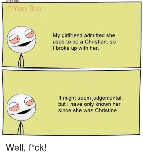Yoo Bro: C Yoo Bro  My girlfriend admitted she  used to be a Christian, so  l broke up with her.  It might seem judgemental  but I have only known her  since she was Christine Well, f*ck!