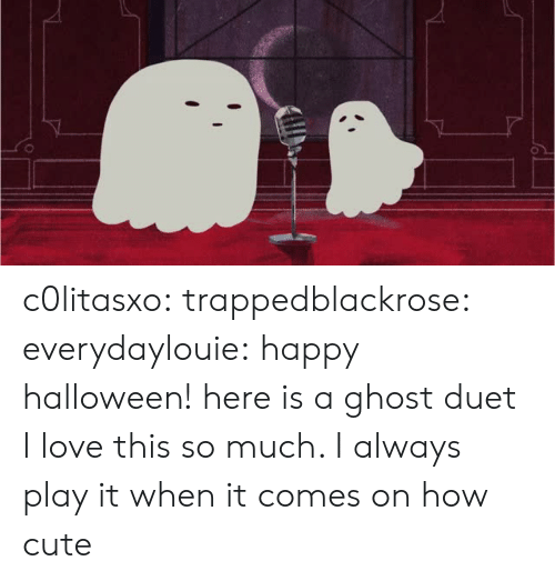 duet: c0litasxo: trappedblackrose:   everydaylouie: happy halloween! here is a ghost duet  I love this so much. I always play it when it comes on   how cute