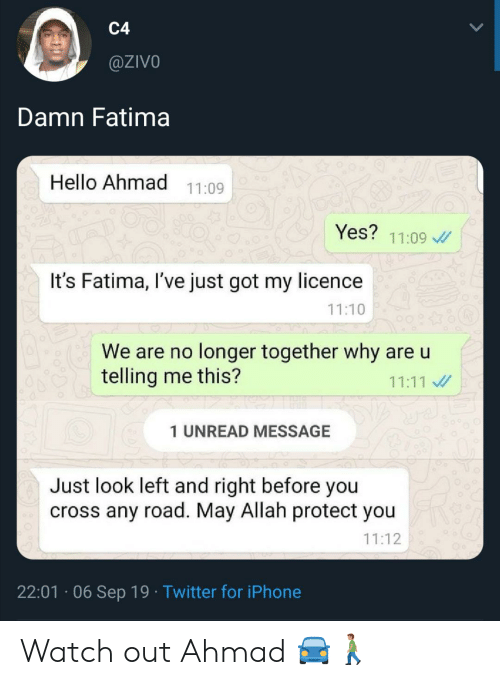 Watch Out: C4  @ZIVO  Damn Fatima  Hello Ahmad  11:09  Yes?  11:09  It's Fatima, I've just got my licence  11:10  We are no longer together why are u  telling me this?  11:11  1 UNREAD MESSAGE  Just look left and right before you  cross any road. May Allah protect you  11:12  22:01 06 Sep 19 Twitter for iPhone Watch out Ahmad 🚘🚶🏽‍♂️