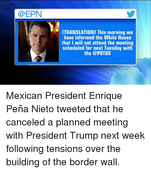 Enrique Peña Nieto: Ca EPN  (TRANSLATION) This morning we  have informed the White House  that I will not attend the meeting  scheduled for next Tuesday with  the @POTUS Mexican President Enrique Peña Nieto tweeted that he canceled a planned meeting with President Trump next week following tensions over the building of the border wall.