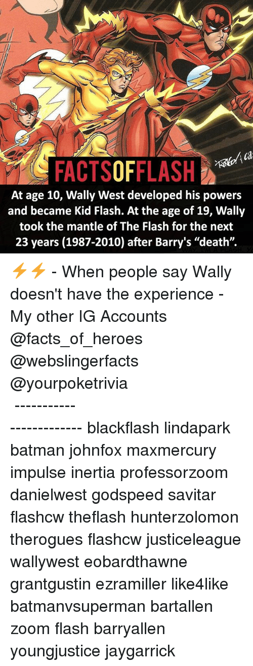 "inertia: ca  FACTSOFFLASH  At age 10, Wally West developed his powers  and became Kid Flash. At the age of 19, Wally  took the mantle of The Flash for the next  23 years (1987-2010) after Barry's ""death"". ⚡️⚡️ - When people say Wally doesn't have the experience - My other IG Accounts @facts_of_heroes @webslingerfacts @yourpoketrivia ⠀⠀⠀⠀⠀⠀⠀⠀⠀⠀⠀⠀⠀⠀⠀⠀⠀⠀⠀⠀⠀⠀⠀⠀⠀⠀⠀⠀⠀⠀⠀⠀⠀⠀ ⠀⠀------------------------ blackflash lindapark batman johnfox maxmercury impulse inertia professorzoom danielwest godspeed savitar flashcw theflash hunterzolomon therogues flashcw justiceleague wallywest eobardthawne grantgustin ezramiller like4like batmanvsuperman bartallen zoom flash barryallen youngjustice jaygarrick"