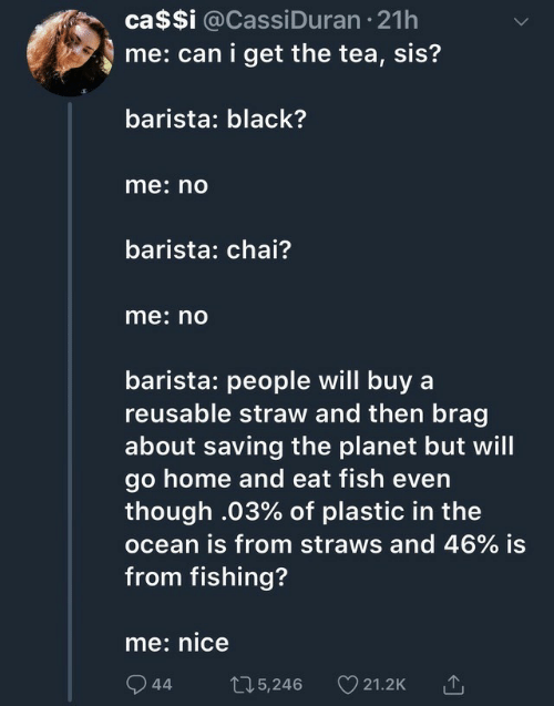 Black, Fish, and Home: ca$$i @Cassi Duran 21h  me: can i get the tea, sis?  barista: black?  me: no  barista: chai?  me: no  barista: people will buy a  reusable straw and then brag  about saving the planet but will  go home and eat fish even  though .03% of plastic in the  ocean is from straws and 46% is  from fishing?  me: nice  t15,246  44  21.2K