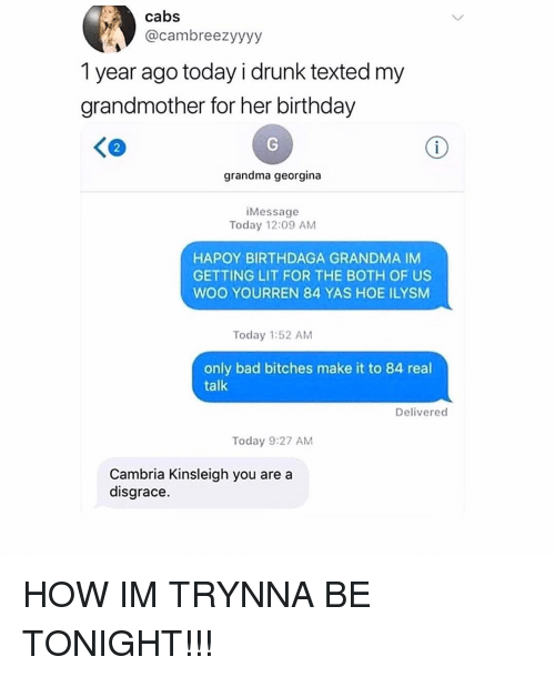 Bad, Birthday, and Drunk: cabs  @cambreezyyyy  1 year ago today i drunk texted my  grandmother for her birthday  く@  2  grandma georgina  iMessage  Today 12:09 AM  HAPOY BIRTHDAGA GRANDMA IM  GETTING LIT FOR THE BOTH OF US  WOO YOURREN 84 YAS HOE ILYSM  Today 1:52 AM  only bad bitches make it to 84 real  talk  Delivered  Today 9:27 AM  Cambria Kinsleigh you are a  disgrace HOW IM TRYNNA BE TONIGHT!!!